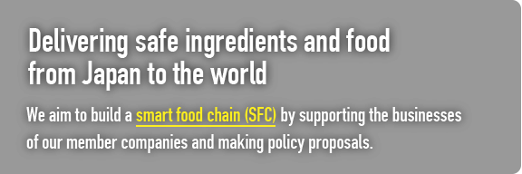 Delivering safe ingredients and food from Japan to the world. We aim to build a smart food chain (SFC) by supporting the businesses of our member companies and making policy proposals.